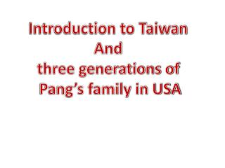 Introduction to Taiwan  And  three generations of  Pang's family in USA