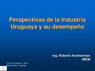 Perspectivas de la Industria Uruguaya y su desempeño Ing. Roberto  Kreimerman MIEM