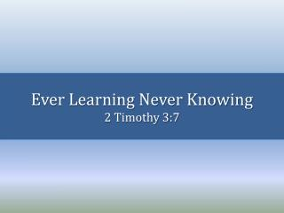 Ever Learning Never Knowing 2 Timothy 3:7