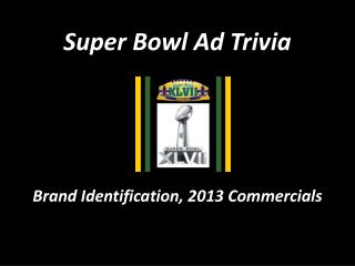 Super Bowl Ad Trivia Brand Identification,  2013  Commercials