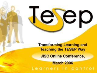 Transforming Learning and Teaching the TESEP Way JISC Online Conference,  March 2006