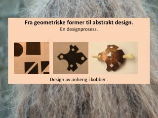Fra  geometriske former til abstrakt design. En designprosess. Design  av anheng i kobber  .