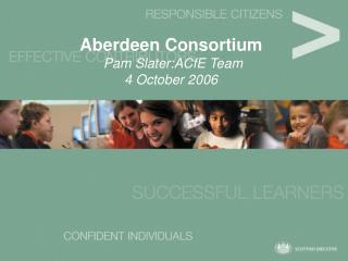 Aberdeen Consortium  Pam Slater:ACfE Team 4 October 2006