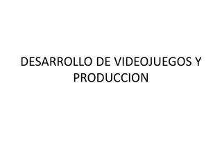 DESARROLLO DE VIDEOJUEGOS Y PRODUCCION