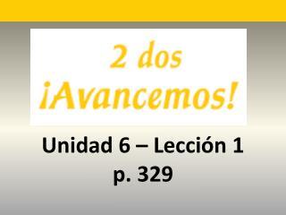 Unidad 6 � Lecci �n 1 p. 329