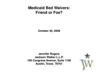Medicaid Bed Waivers: Friend or Foe? October 30, 2008 Jennifer Rogers Jackson Walker L.L.P.