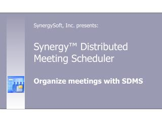 Synergy ™  Distributed Meeting Scheduler