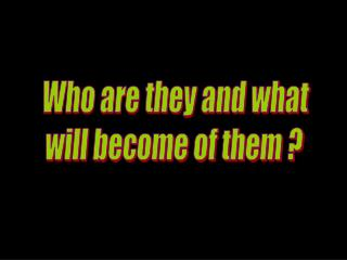 Who are they and what  will become of them ?