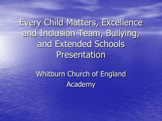 Every Child Matters, Excellence and Inclusion Team, Bullying, and Extended Schools Presentation