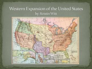 Western Expansion of the United States by: Kristin Witt