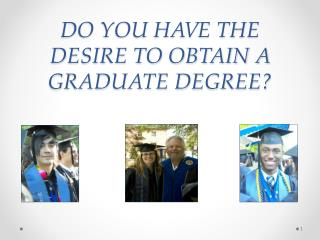 DO YOU HAVE THE DESIRE TO OBTAIN A  GRADUATE DEGREE?