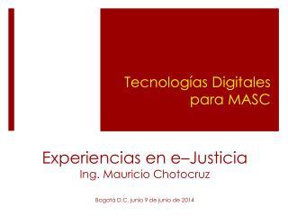 Experiencias en e – Justicia Ing. Mauricio Chotocruz Bogotá D.C, junio 9  de  junio de 2014