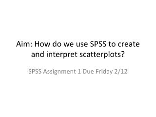 Aim: How do we use SPSS to create and interpret  scatterplots ?