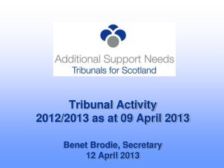 Tribunal Activity 2012/2013 as at 09 April 2013 Benet Brodie, Secretary 12 April 2013