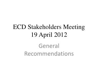 ECD Stakeholders Meeting  19 April 2012