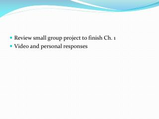 Review small group project to finish Ch. 1 Video and personal responses