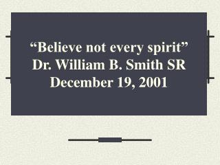 Believe not every spirit   Dr. William B. Smith SR December 19, 2001