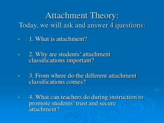 Attachment Theory: Today, we will ask and answer 4 questions: