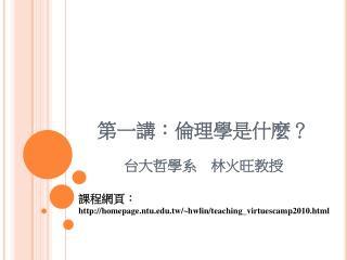 第一講:倫理學是什麼? 台大哲學系 林火旺教授