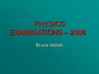 PHYSICS EXAMINATIONS   2008