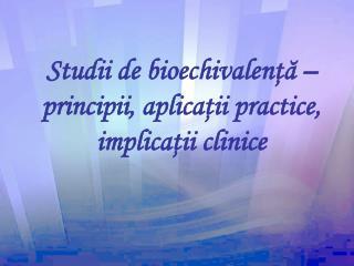 Studii de bioechivalen ţă – principii, aplicaţii practice, implicaţii clinice