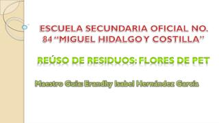 ESCUELA SECUNDARIA OFICIAL NO. 84 �MIGUEL HIDALGO Y COSTILLA� RE�SO DE RESIDUOS: FLORES DE PET