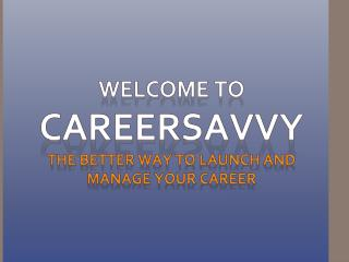 Welcome to  Careersavvy the better way to launch and manage your career