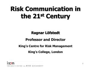 Risk Communication in the 21 st  Century Ragnar Löfstedt  Professor and Director