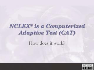 NCLEX  is a Computerized Adaptive Test CAT