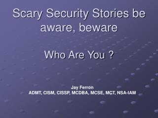 Scary Security Stories be aware, beware Who Are You ?