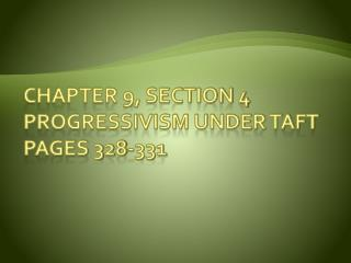 Chapter 9, Section 4 Progressivism Under Taft Pages 328-331