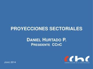 PROYECCIONES SECTORIALES Daniel Hurtado P. Presidente  CChC