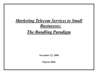 Marketing Telecom Services to Small Businesses: The Bundling Paradigm November 12, 2000