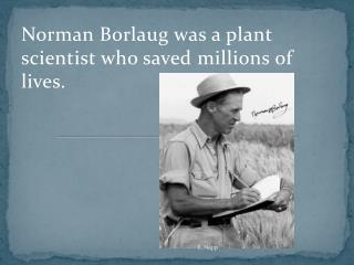Norman Borlaug was a plant scientist who saved millions of  lives.