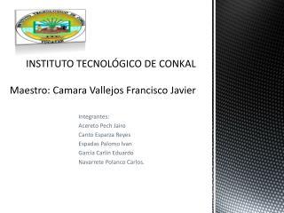 INSTITUTO TECNOLÓGICO DE CONKAL Maestro:  Camara  Vallejos Francisco Javier