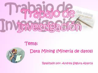 Tema:  Data Mining (Minería de datos) Realizado por: Andrea Segura Abarca