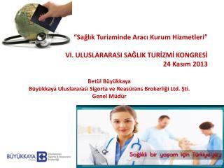 """""""Sağlık Turizminde Aracı Kurum Hizmetleri"""" VI. ULUSLARARASI SAĞLIK TURİZMİ KONGRESİ 24 Kasım 2013"""