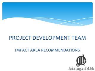PROJECT DEVELOPMENT TEAM IMPACT AREA RECOMMENDATIONS