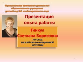 Гинкул Светлана Борисовна ЛОГОПЕД ВЫСШЕЙ КВАЛИФИКАЦИОННОЙ  КАТЕГОРИИ