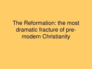 The Reformation: the most dramatic fracture of pre-modern Christianity