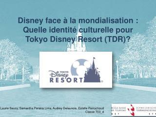 Disney face à la mondialisation :  Quelle identité culturelle pour  Tokyo Disney  Resort  (TDR)?