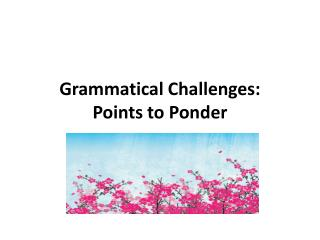 Grammatical Challenges:   Points to Ponder
