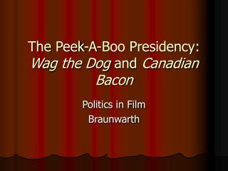 The Peek-A-Boo Presidency:  Wag the Dog  and  Canadian Bacon