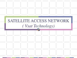 SATELLITE ACCESS NETWORK ( Vsat Technology)