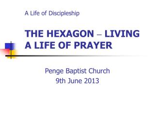 A Life of Discipleship THE HEXAGON  –  LIVING A LIFE OF PRAYER