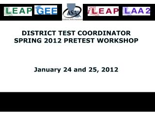 DISTRICT TEST  COORDINATOR SPRING 2012 PRETEST WORKSHOP January 24 and 25, 2012