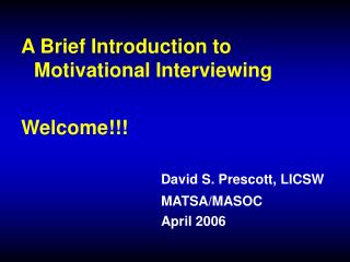 A Brief Introduction to Motivational Interviewing  Welcome       David S. Prescott, LICSW      MATSA