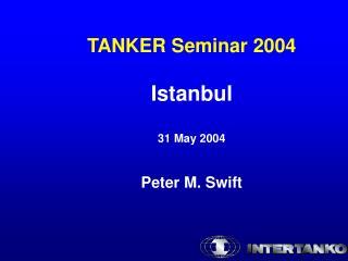 TANKER Seminar 2004 Istanbul 31 May 2004 Peter M. Swift