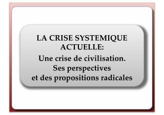 LA CRISE SYSTEMIQUE ACTUELLE: Une crise de civilisation. Ses perspectives et des propositions radicales