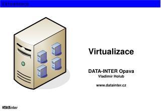 Virtualizace DATA-INTER Opava Vladimír Holub datainter.cz